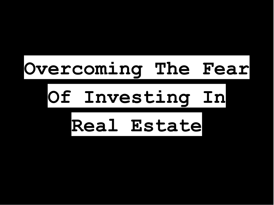 Overcoming the fear of investing in real estate [Get Started!]